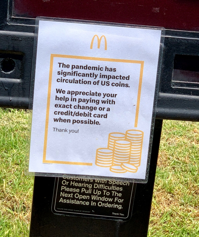 The COVID-19 pandemic has significantly impacted the circulation of US coin. McDonalds, along with other stores in Fillmore, is asking customers for exact change or pay by debit/credit card.