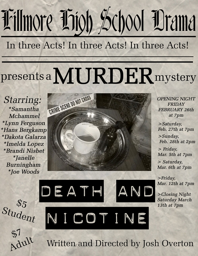 "What happens when a New York Police Detective, on vacation in Georgia, stumbles upon a murder investigation?  More murder, of course!  Who is guilty?  Surprises and a few laughs await you!  ""Death and Nicotine"", another original script by Fillmore High School English and Drama teacher, as well as ASB Advisor Josh Overton, takes the stage starting this Friday night in the drama room at the high school. There are seven total performances of this comedic murder mystery, including: Friday, Feb. 26th at 7pm - Opening Night